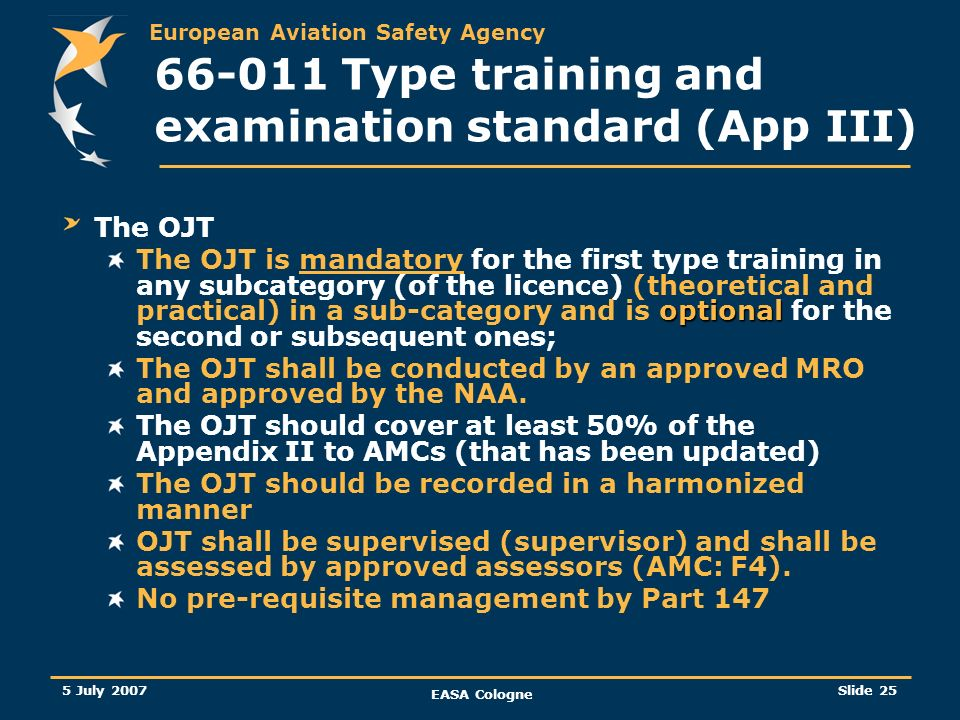 European Aviation Safety Agency 5 July 2007 EASA Cologne Slide 25 66-011 Type training and examination standard (App III) The OJT optional The OJT is