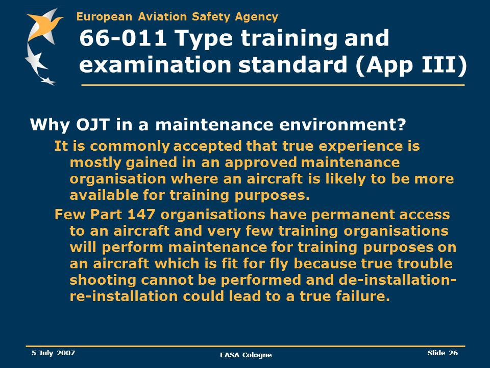 European Aviation Safety Agency 5 July 2007 EASA Cologne Slide 26 66-011 Type training and examination standard (App III) Why OJT in a maintenance env