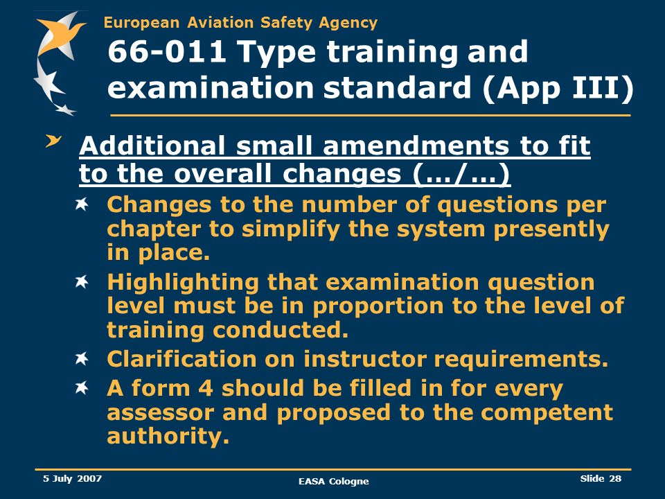 European Aviation Safety Agency 5 July 2007 EASA Cologne Slide 28 66-011 Type training and examination standard (App III) Additional small amendments