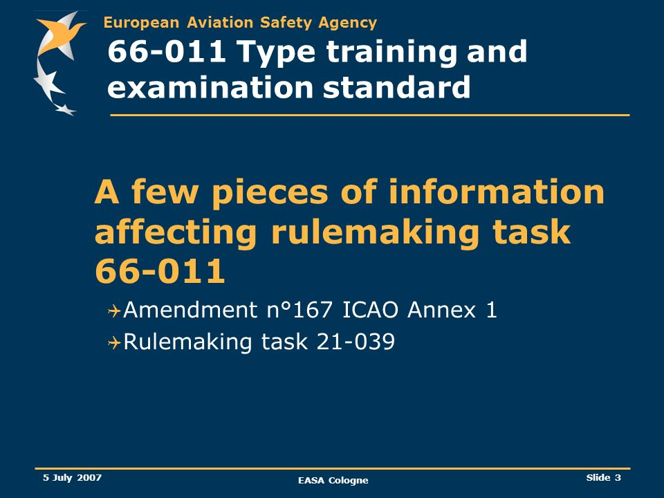 European Aviation Safety Agency 5 July 2007 EASA Cologne Slide 3 66-011 Type training and examination standard A few pieces of information affecting r