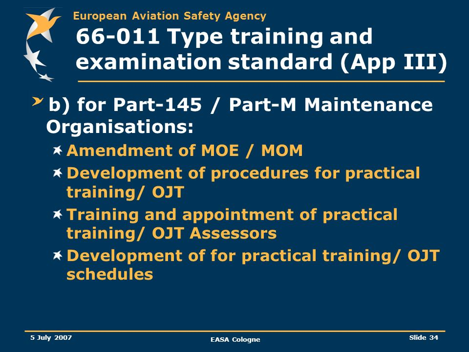 European Aviation Safety Agency 5 July 2007 EASA Cologne Slide 34 66-011 Type training and examination standard (App III) b) for Part-145 / Part-M Mai