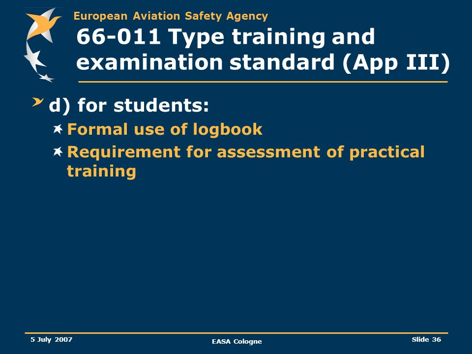 European Aviation Safety Agency 5 July 2007 EASA Cologne Slide 36 66-011 Type training and examination standard (App III) d) for students: Formal use
