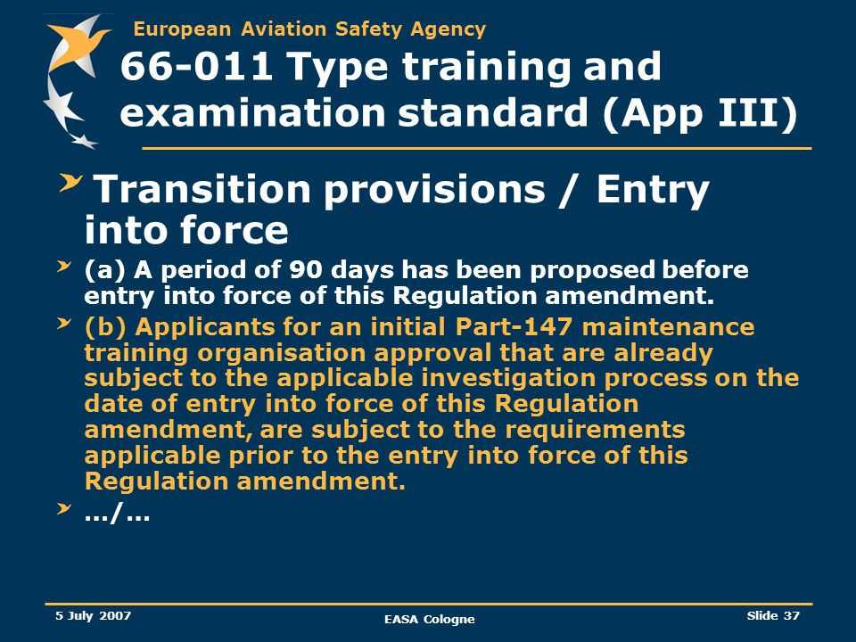 European Aviation Safety Agency 5 July 2007 EASA Cologne Slide 37 66-011 Type training and examination standard (App III) Transition provisions / Entr