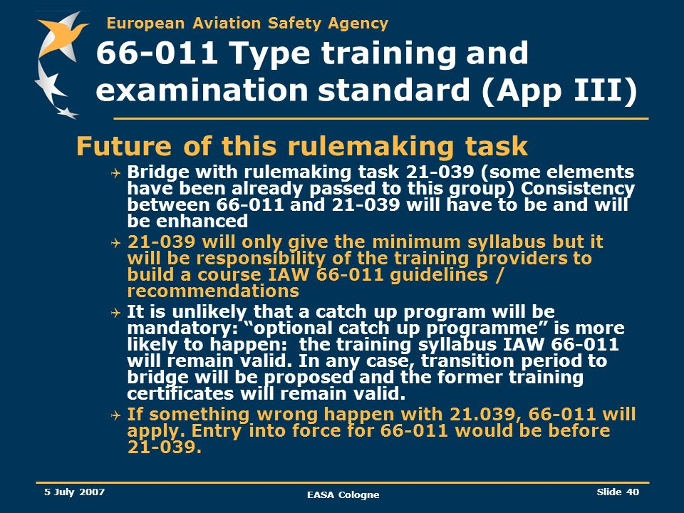 European Aviation Safety Agency 5 July 2007 EASA Cologne Slide 40 66-011 Type training and examination standard (App III) Future of this rulemaking ta