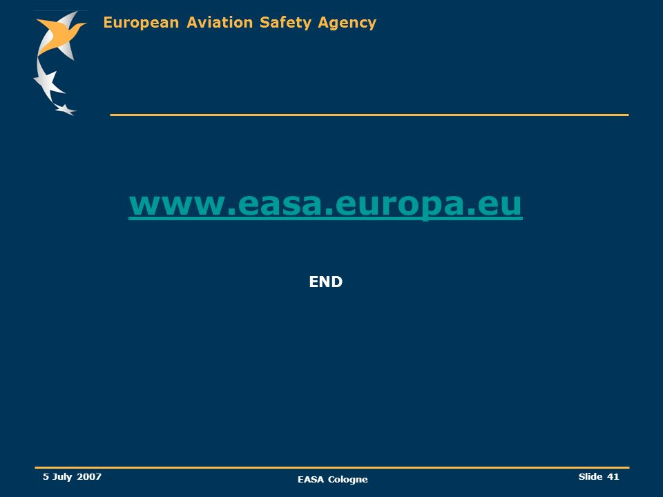 European Aviation Safety Agency 5 July 2007 EASA Cologne Slide 41 www.easa.europa.eu END