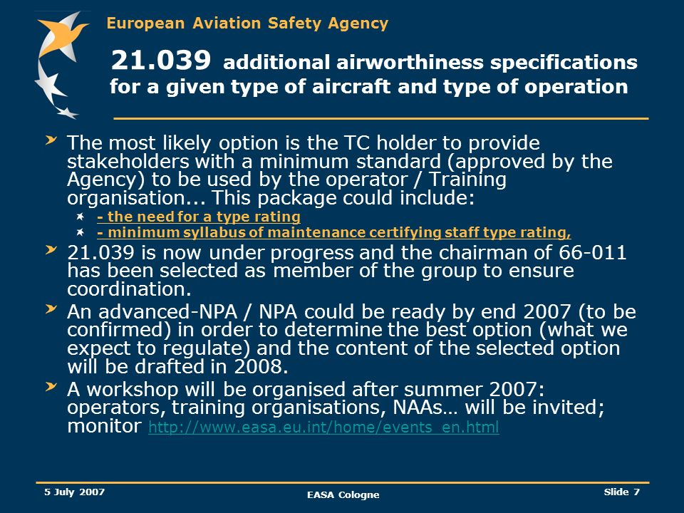 European Aviation Safety Agency 5 July 2007 EASA Cologne Slide 7 21.039 additional airworthiness specifications for a given type of aircraft and type