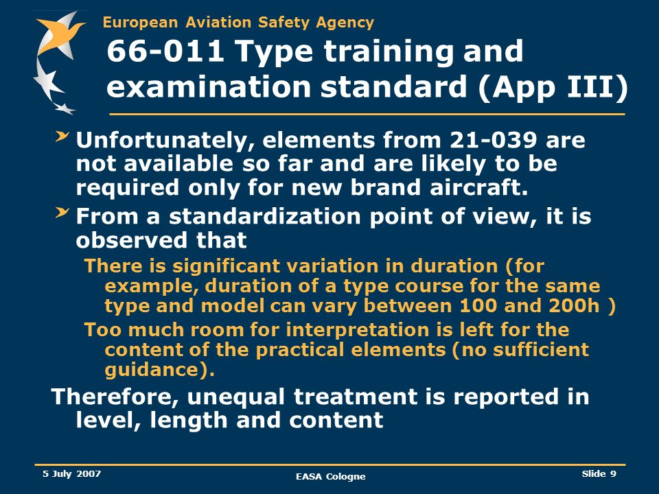 European Aviation Safety Agency 5 July 2007 EASA Cologne Slide 9 66-011 Type training and examination standard (App III) Unfortunately, elements from
