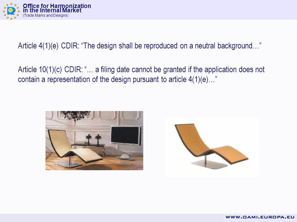 Office for Harmonization in the Internal Market (Trade Marks and Designs) Article 4(1)(e) CDIR: The design shall be reproduced on a neutral background… Article 10(1)(c) CDIR: … a filing date cannot be granted if the application does not contain a representation of the design pursuant to article 4(1)(e)…