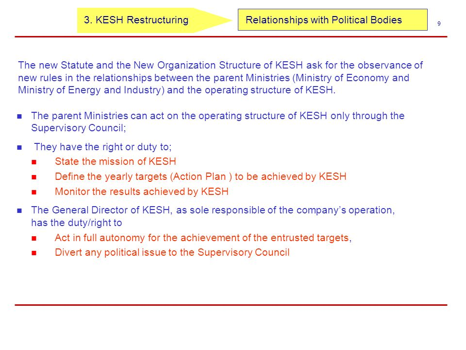 Relationships with Political Bodies 9 The new Statute and the New Organization Structure of KESH ask for the observance of new rules in the relationships between the parent Ministries (Ministry of Economy and Ministry of Energy and Industry) and the operating structure of KESH.