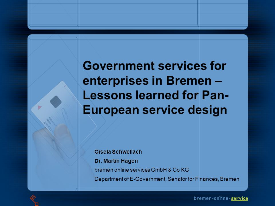 Government services for enterprises in Bremen – Lessons learned for Pan- European service design Gisela Schwellach Dr.