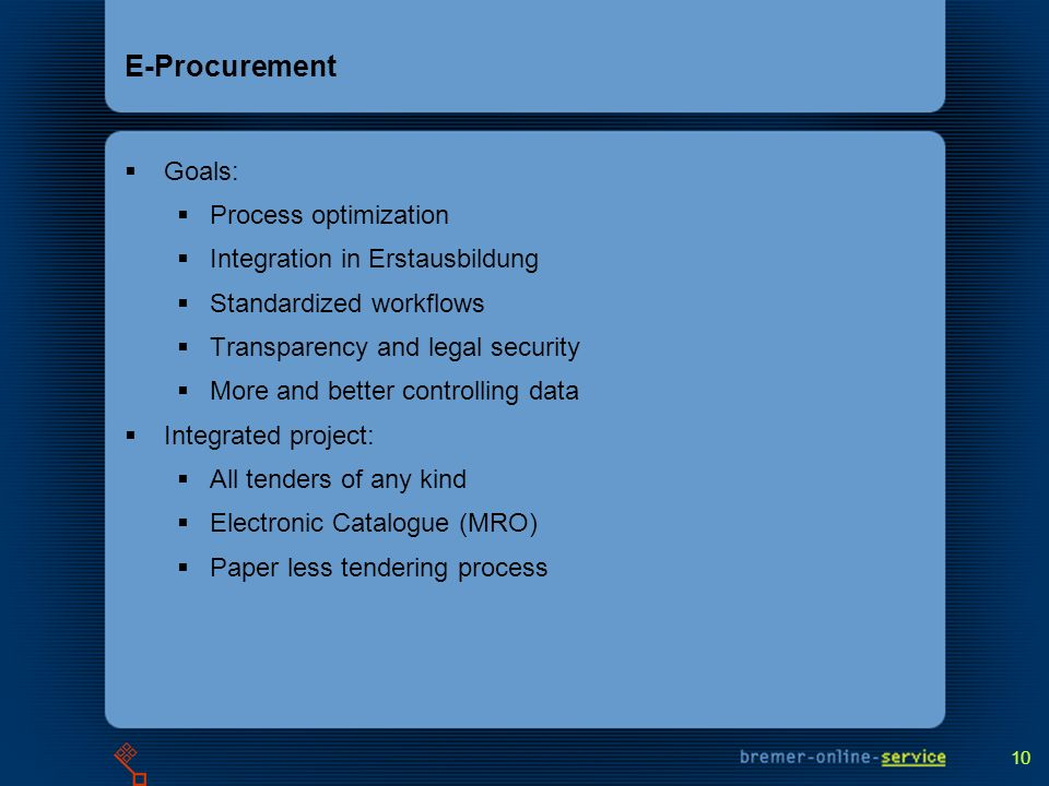 10 E-Procurement Goals: Process optimization Integration in Erstausbildung Standardized workflows Transparency and legal security More and better controlling data Integrated project: All tenders of any kind Electronic Catalogue (MRO) Paper less tendering process