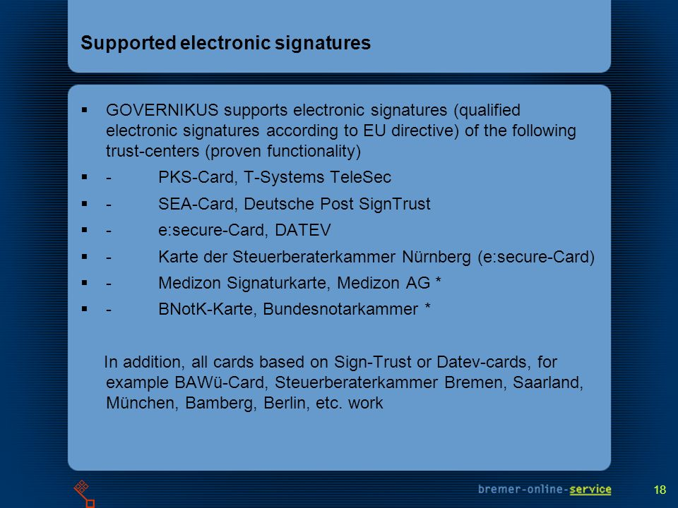 18 Supported electronic signatures GOVERNIKUS supports electronic signatures (qualified electronic signatures according to EU directive) of the following trust-centers (proven functionality) - PKS-Card, T-Systems TeleSec - SEA-Card, Deutsche Post SignTrust - e:secure-Card, DATEV - Karte der Steuerberaterkammer Nürnberg (e:secure-Card) - Medizon Signaturkarte, Medizon AG * - BNotK-Karte, Bundesnotarkammer * In addition, all cards based on Sign-Trust or Datev-cards, for example BAWü-Card, Steuerberaterkammer Bremen, Saarland, München, Bamberg, Berlin, etc.