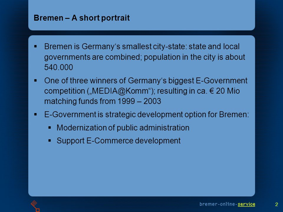 2 Bremen – A short portrait Bremen is Germanys smallest city-state: state and local governments are combined; population in the city is about 540.000