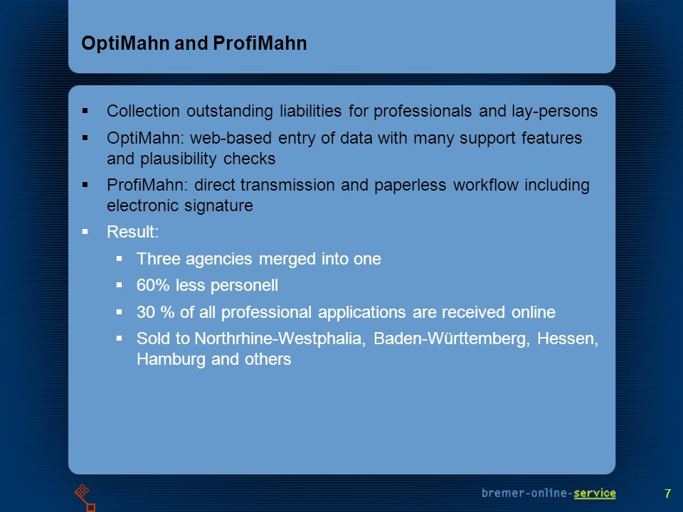 7 OptiMahn and ProfiMahn Collection outstanding liabilities for professionals and lay-persons OptiMahn: web-based entry of data with many support features and plausibility checks ProfiMahn: direct transmission and paperless workflow including electronic signature Result: Three agencies merged into one 60% less personell 30 % of all professional applications are received online Sold to Northrhine-Westphalia, Baden-Württemberg, Hessen, Hamburg and others