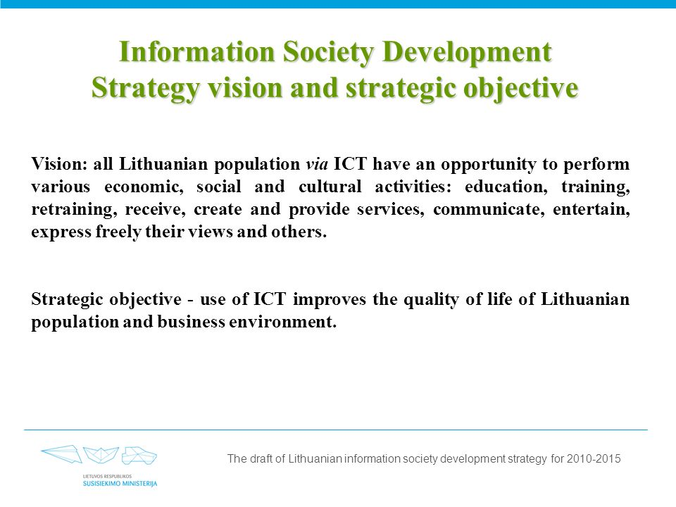 Information Society Development Strategy vision and strategic objective Vision: all Lithuanian population via ICT have an opportunity to perform various economic, social and cultural activities: education, training, retraining, receive, create and provide services, communicate, entertain, express freely their views and others.