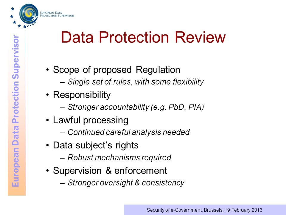 European Data Protection Supervisor Security of e-Government, Brussels, 19 February 2013 Data Protection Review Scope of proposed Regulation –Single set of rules, with some flexibility Responsibility –Stronger accountability (e.g.