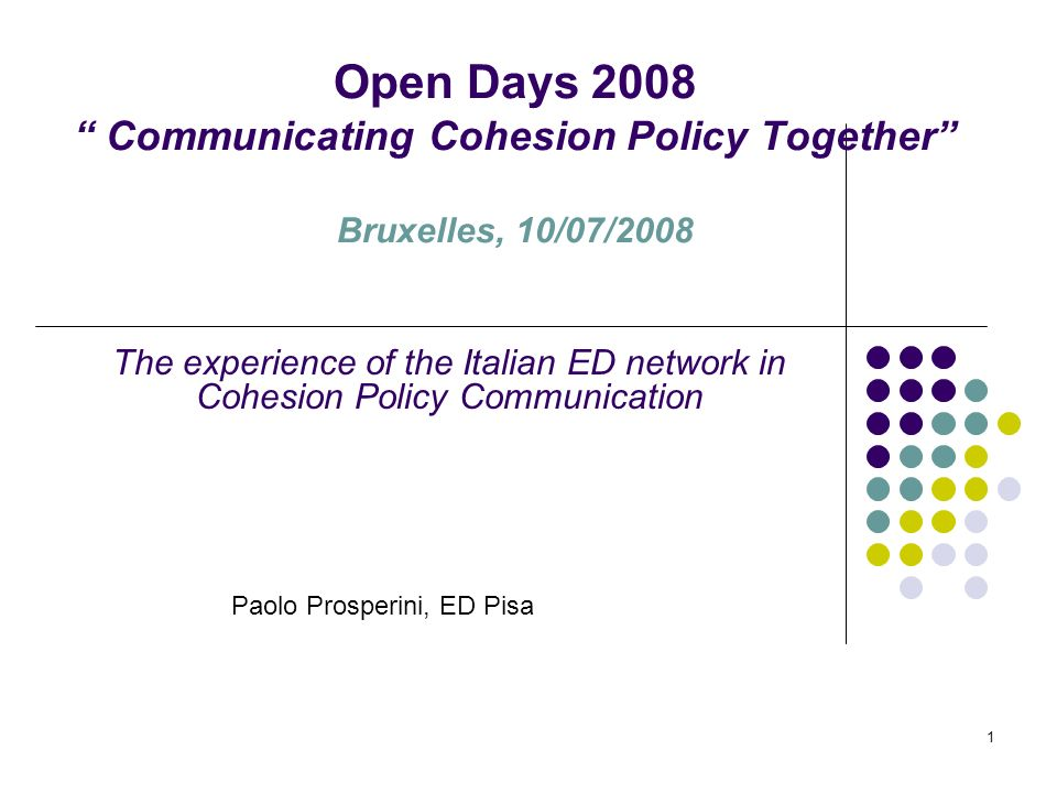1 Open Days 2008 Communicating Cohesion Policy Together Bruxelles, 10/07/2008 The experience of the Italian ED network in Cohesion Policy Communication Paolo Prosperini, ED Pisa