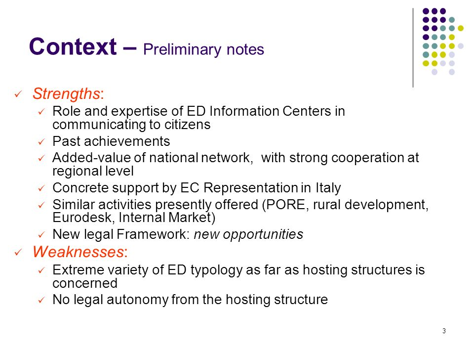 3 Context – Preliminary notes Strengths: Role and expertise of ED Information Centers in communicating to citizens Past achievements Added-value of national network, with strong cooperation at regional level Concrete support by EC Representation in Italy Similar activities presently offered (PORE, rural development, Eurodesk, Internal Market) New legal Framework: new opportunities Weaknesses: Extreme variety of ED typology as far as hosting structures is concerned No legal autonomy from the hosting structure