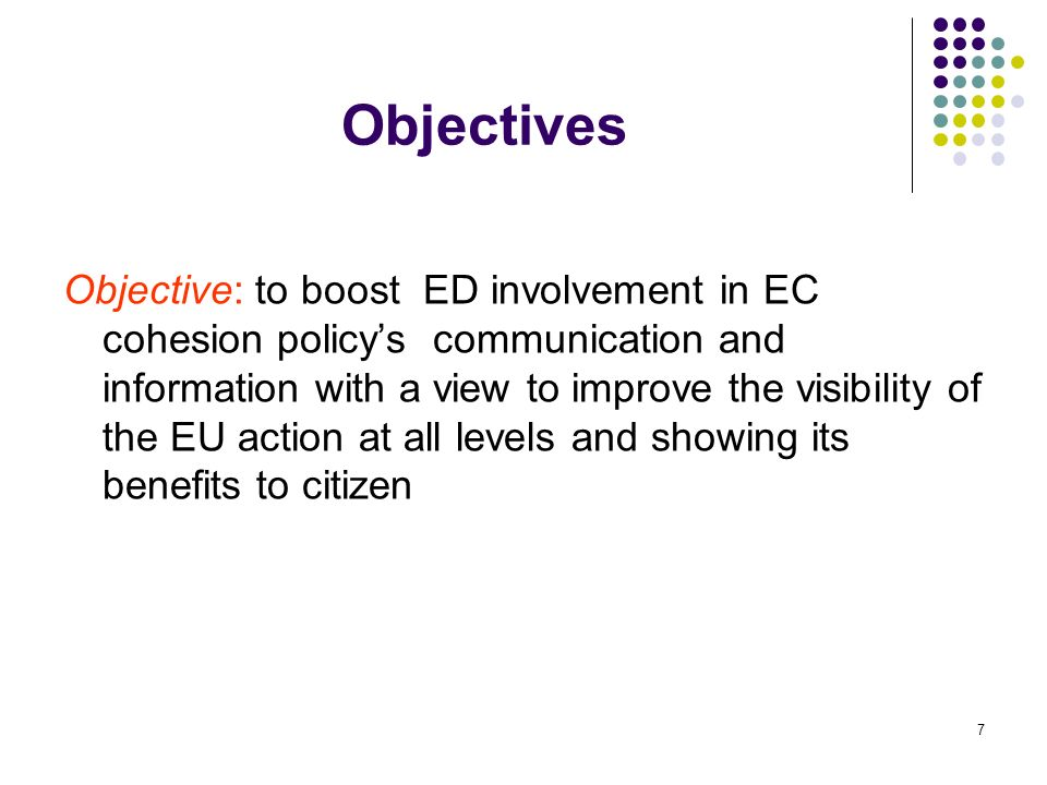 7 Objectives Objective: to boost ED involvement in EC cohesion policys communication and information with a view to improve the visibility of the EU action at all levels and showing its benefits to citizen