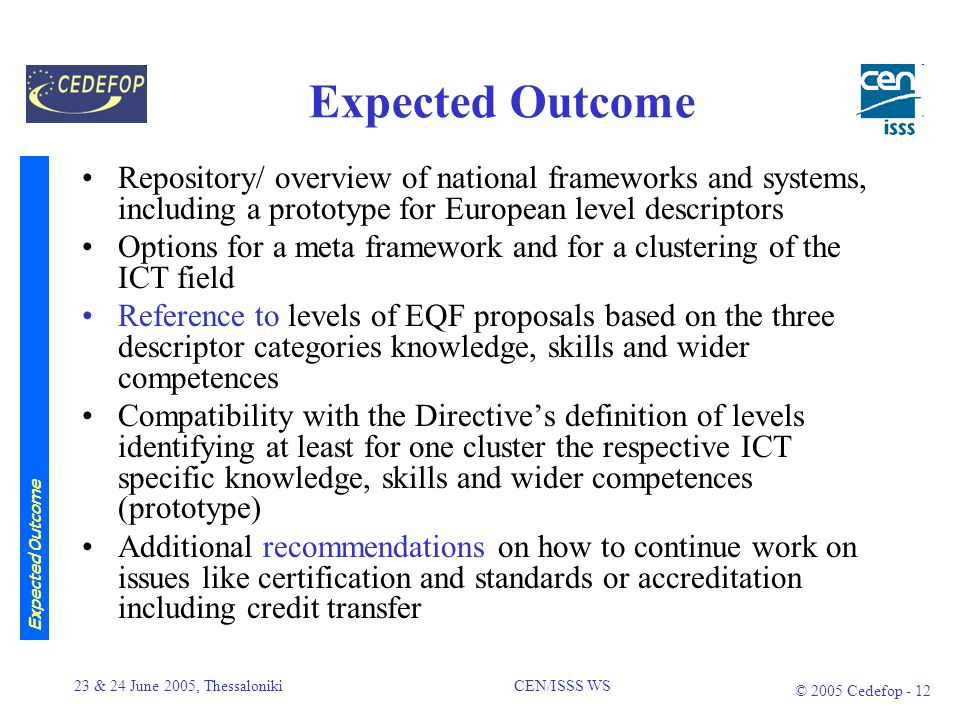 23 & 24 June 2005, Thessaloniki CEN/ISSS WS © 2005 Cedefop - 11 Reorientation Business Plan as agreed in May 2005 European Qualification Framework (EQF) : Being developed by an expert group set up by the European Commission (DGEaC) in November 2004 Reorientation to take into account the work done by the EQF expert group was agreed in Brussels at May meeting To ensure compatibility and increase impact of the approach WS ICT-Skills Business Plan