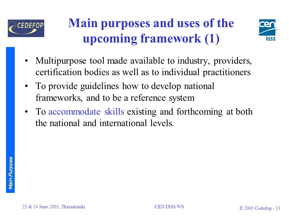 23 & 24 June 2005, Thessaloniki CEN/ISSS WS © 2005 Cedefop - 12 Expected Outcome Repository/ overview of national frameworks and systems, including a prototype for European level descriptors Options for a meta framework and for a clustering of the ICT field Reference to levels of EQF proposals based on the three descriptor categories knowledge, skills and wider competences Compatibility with the Directives definition of levels identifying at least for one cluster the respective ICT specific knowledge, skills and wider competences (prototype) Additional recommendations on how to continue work on issues like certification and standards or accreditation including credit transfer Expected Outcome