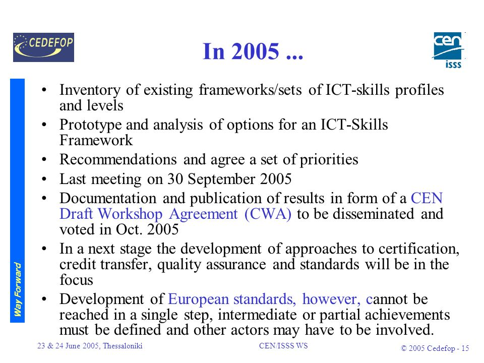 23 & 24 June 2005, Thessaloniki CEN/ISSS WS © 2005 Cedefop - 14 Main purposes and uses of the upcoming framework (2) To agree outcome based descriptors for knowledge, skills and wider competences; To elaborate guidelines for national bodies to deliver additional information on learning pathways and programmes if possible presented in the form of a national skills framework; To identify main indicators for a European database which presents and maintains up-to-date information on Member states developments.