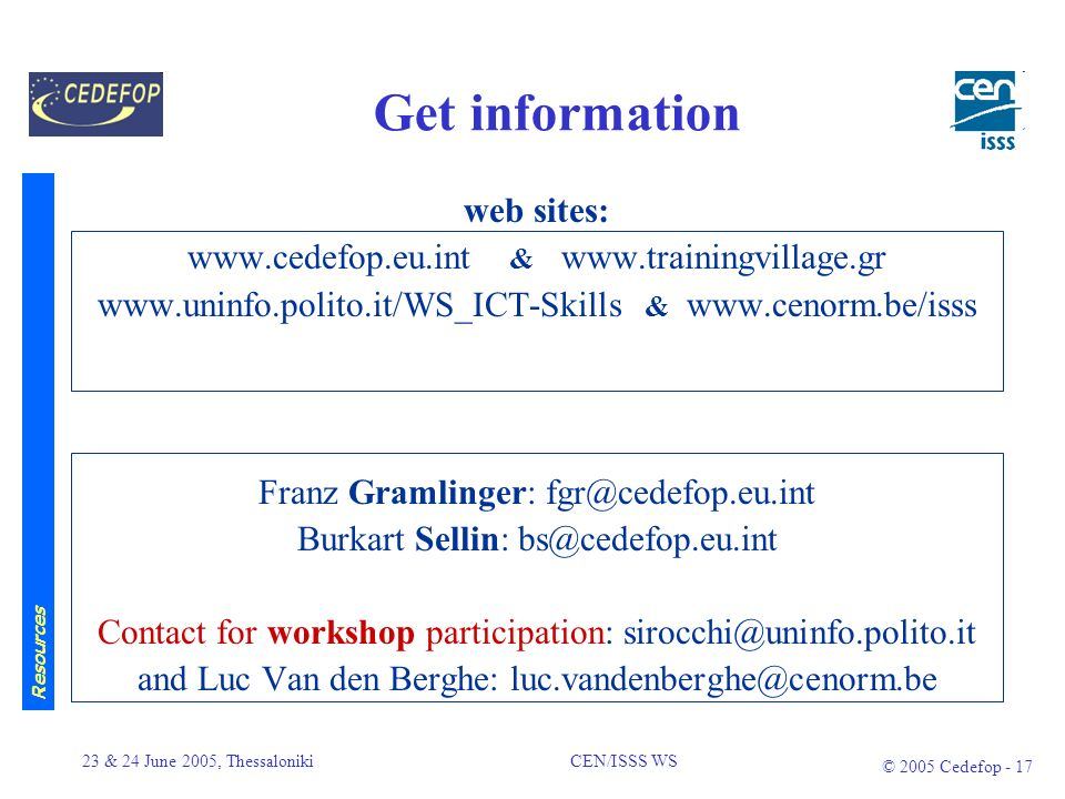 23 & 24 June 2005, Thessaloniki CEN/ISSS WS © 2005 Cedefop - 16 Resources Virtual Communities for information, exchange & discussion (  –CEN/ISSS Workshop on IT Profiles and Curricula (/cen-ict) –European e-Skills Forum (/esf) –Credit Transfer in VET (/credittransfer) –European Qualifications Framework(/EQF) Publication of studies on ICT skills (see handout) e-Skills Newsletter Nr.