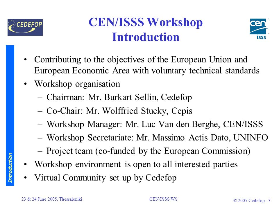 23 & 24 June 2005, Thessaloniki CEN/ISSS WS © 2005 Cedefop - 2 Cedefops work Promote a European area of LLL throughout an enlarged EU Providing information on and analysis of VET systems, policies, research and practice Our tasks are to: –compile selected documentation and analysis of data –contribute to developing and coordinating research –exploit and disseminate information –encourage joint approaches to VET & LLL problems –provide a forum for debate and exchange of ideas Introduction to Cedefop