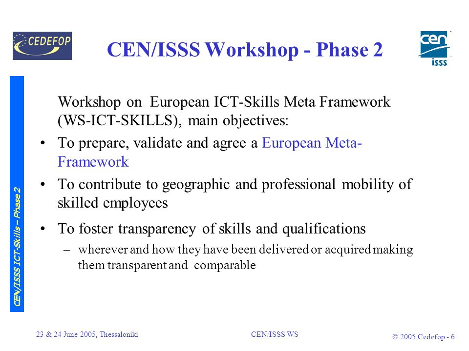 23 & 24 June 2005, Thessaloniki CEN/ISSS WS © 2005 Cedefop - 5 Definitions and Proposals from the e-Skills Forum Synthesis Report European e-Skills Forum Synthesis Report 2010 (ESF 09/2004), see: www.eskills2004.org e-Skills Concept –wide range of capabilities (knowledge, skills and competences) –ICT Skills (practitioner, end-user) subset of e-skills Reference Framework –[…] create appropriate European-wide skills frameworks at both professional and vocational level is absolutely essential.