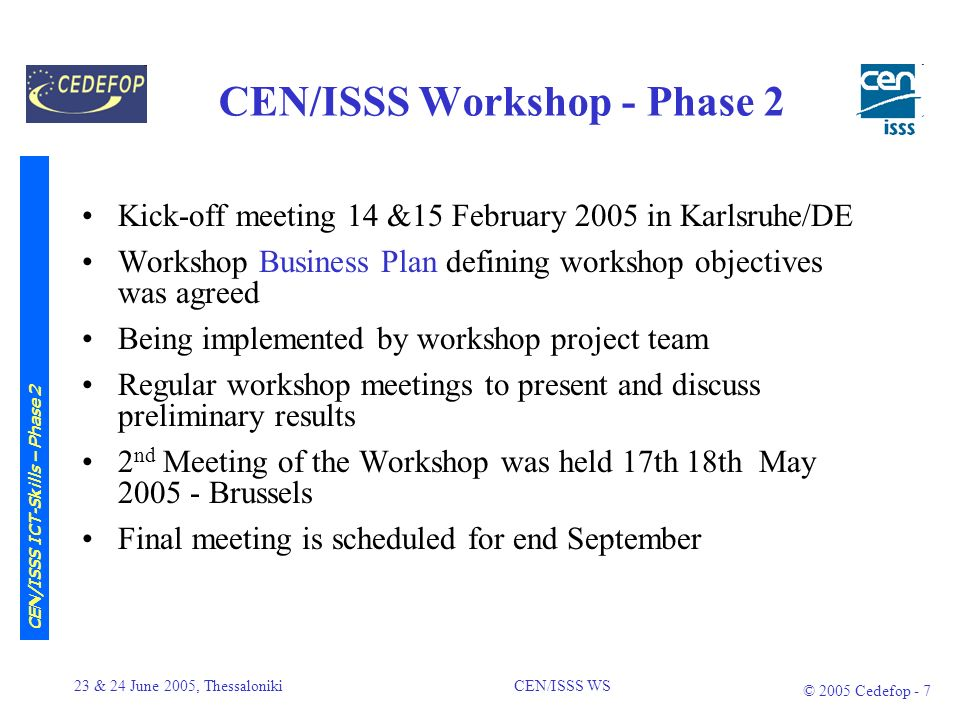 23 & 24 June 2005, Thessaloniki CEN/ISSS WS © 2005 Cedefop - 6 CEN/ISSS Workshop - Phase 2 Workshop on European ICT-Skills Meta Framework (WS-ICT-SKILLS), main objectives: To prepare, validate and agree a European Meta- Framework To contribute to geographic and professional mobility of skilled employees To foster transparency of skills and qualifications –wherever and how they have been delivered or acquired making them transparent and comparable CEN/ISSS ICT-Skills – Phase 2