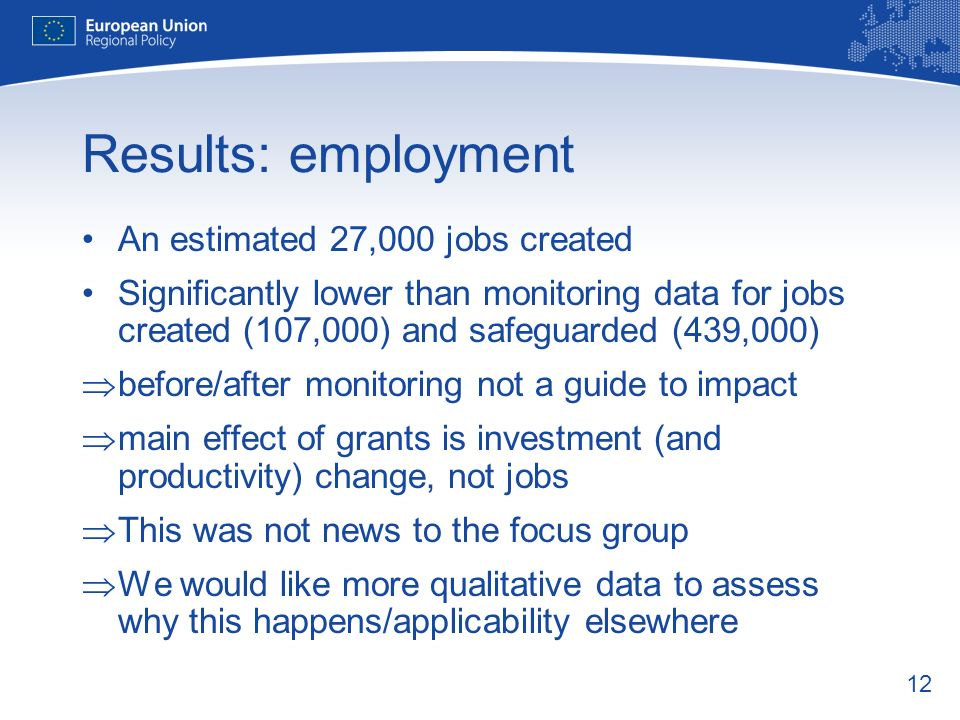 12 Results: employment An estimated 27,000 jobs created Significantly lower than monitoring data for jobs created (107,000) and safeguarded (439,000) before/after monitoring not a guide to impact main effect of grants is investment (and productivity) change, not jobs This was not news to the focus group We would like more qualitative data to assess why this happens/applicability elsewhere