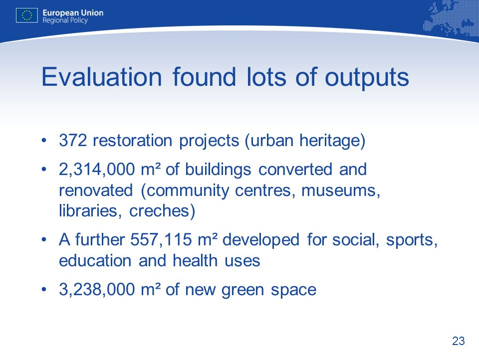 23 Evaluation found lots of outputs 372 restoration projects (urban heritage) 2,314,000 m² of buildings converted and renovated (community centres, mu