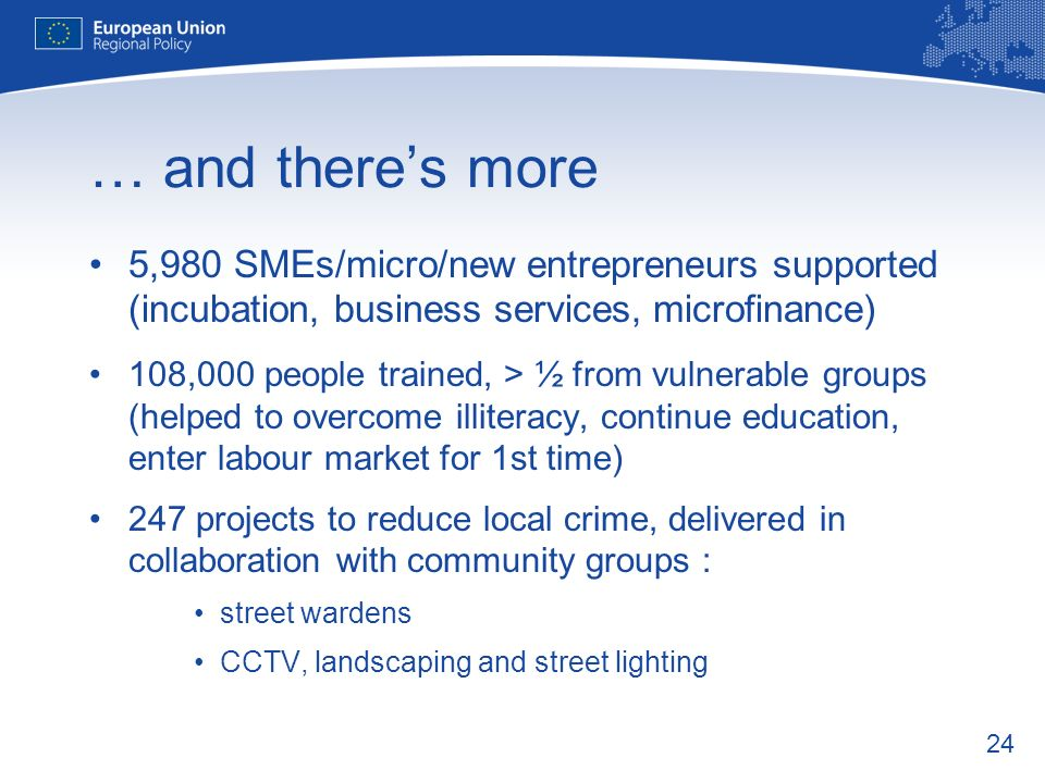 24 … and theres more 5,980 SMEs/micro/new entrepreneurs supported (incubation, business services, microfinance) 108,000 people trained, > ½ from vulnerable groups (helped to overcome illiteracy, continue education, enter labour market for 1st time) 247 projects to reduce local crime, delivered in collaboration with community groups : street wardens CCTV, landscaping and street lighting