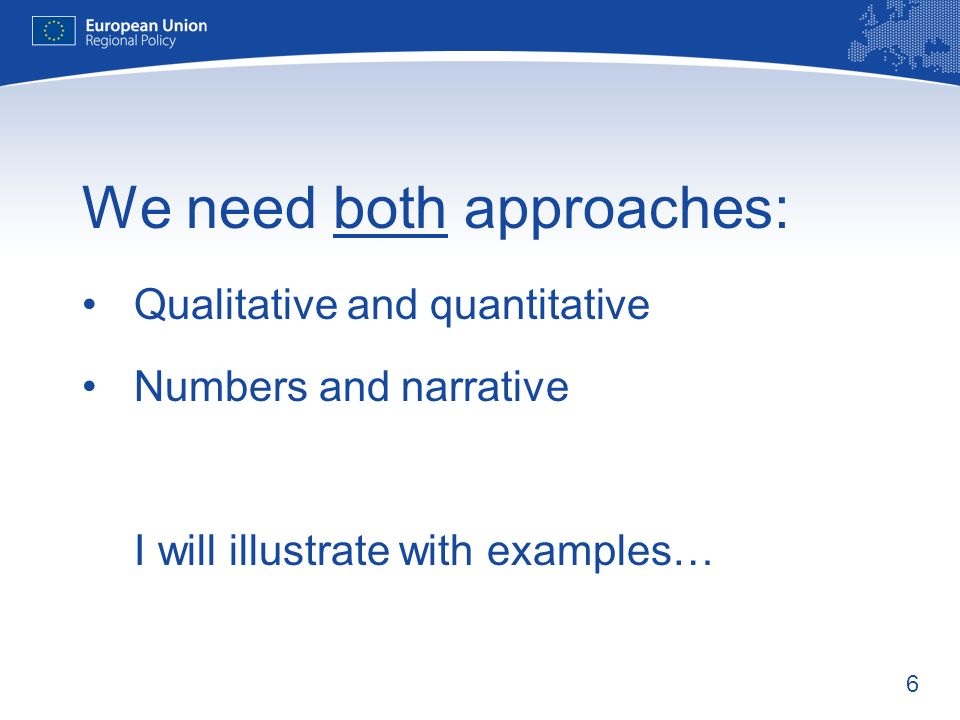 6 We need both approaches: Qualitative and quantitative Numbers and narrative I will illustrate with examples…