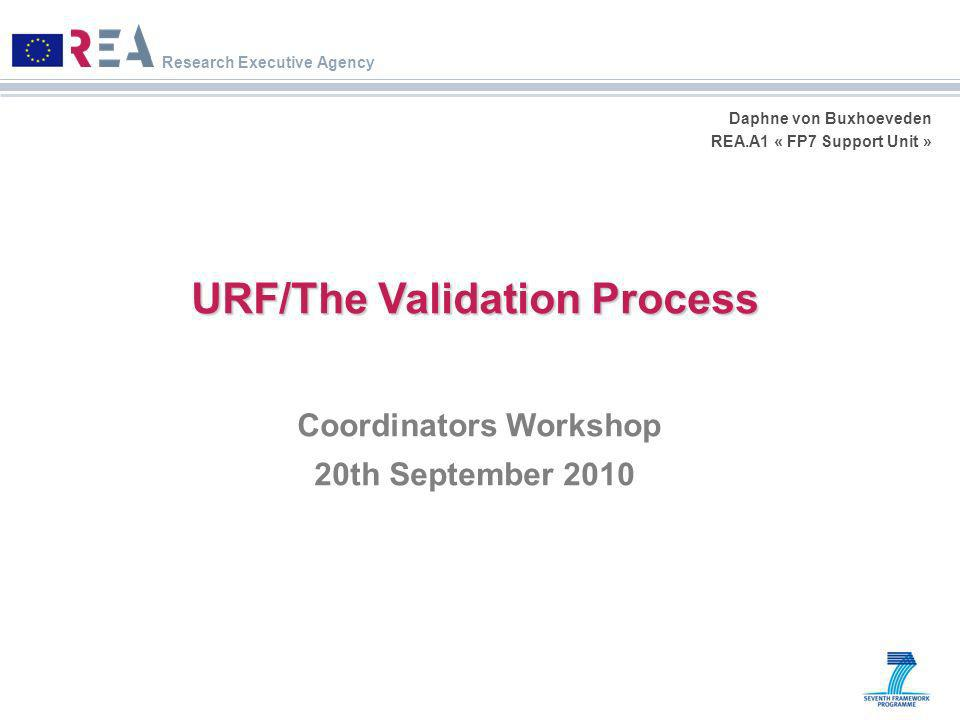 Research Executive Agency Daphne von Buxhoeveden REA.A1 « FP7 Support Unit » URF/The Validation Process Coordinators Workshop 20th September 2010