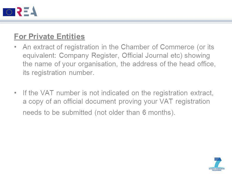 For Private Entities An extract of registration in the Chamber of Commerce (or its equivalent: Company Register, Official Journal etc) showing the name of your organisation, the address of the head office, its registration number.
