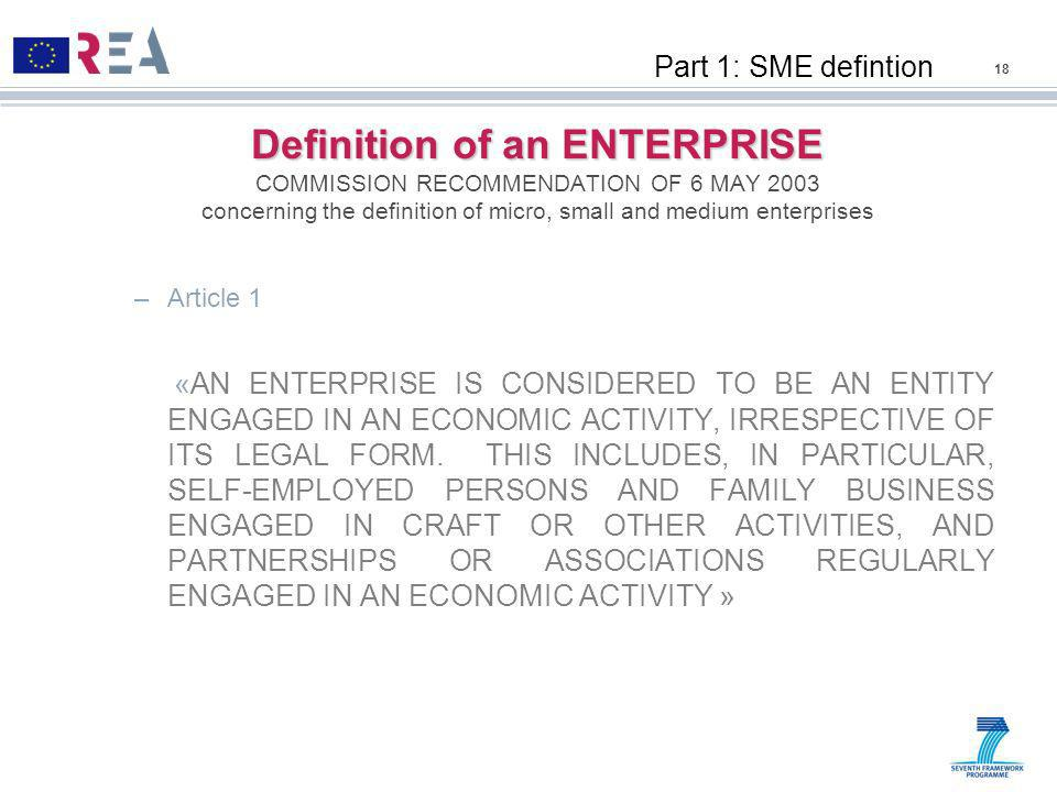 Definition of an ENTERPRISE Definition of an ENTERPRISE COMMISSION RECOMMENDATION OF 6 MAY 2003 concerning the definition of micro, small and medium enterprises –Article 1 «AN ENTERPRISE IS CONSIDERED TO BE AN ENTITY ENGAGED IN AN ECONOMIC ACTIVITY, IRRESPECTIVE OF ITS LEGAL FORM.