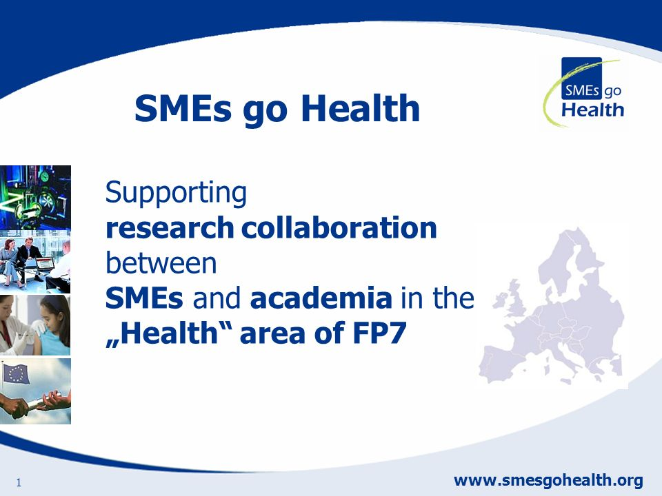 www.smesgohealth.org 1 Supporting research collaboration between SMEs and academia in the Health area of FP7 SMEs go Health