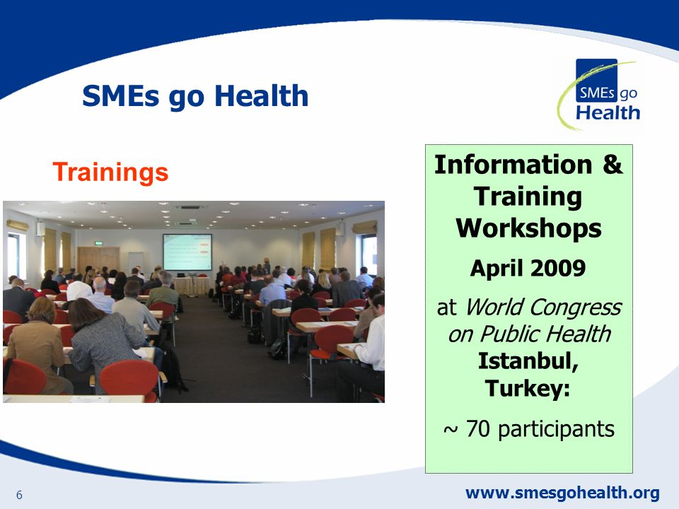 www.smesgohealth.org 6 Information & Training Workshops April 2009 at World Congress on Public Health Istanbul, Turkey: ~ 70 participants Trainings