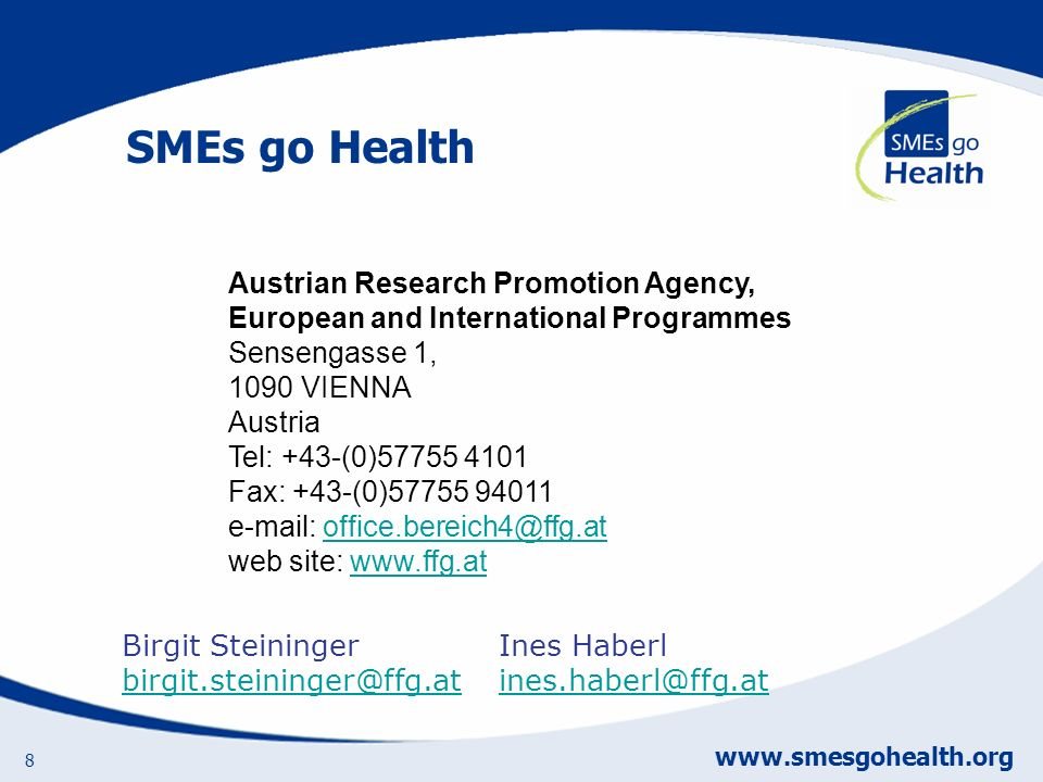 SMEs go Health www.smesgohealth.org 8 Austrian Research Promotion Agency, European and International Programmes Sensengasse 1, 1090 VIENNA Austria Tel: +43-(0)57755 4101 Fax: +43-(0)57755 94011 e-mail: office.bereich4@ffg.at web site: www.ffg.atoffice.bereich4@ffg.atwww.ffg.at Birgit Steininger birgit.steininger@ffg.at birgit.steininger@ffg.at Ines Haberl ines.haberl@ffg.at ines.haberl@ffg.at