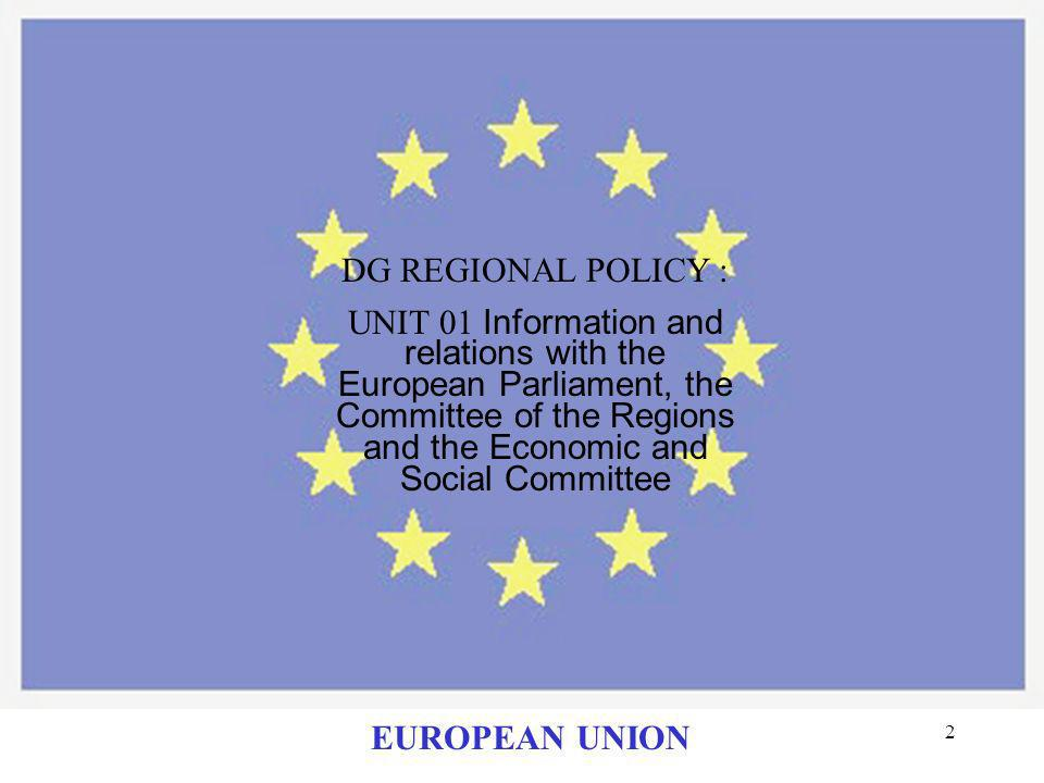 2 DG REGIONAL POLICY : UNIT 01 Information and relations with the European Parliament, the Committee of the Regions and the Economic and Social Committee EUROPEAN UNION