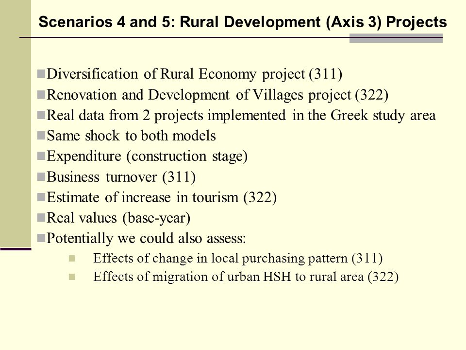 Diversification of Rural Economy project (311) Renovation and Development of Villages project (322) Real data from 2 projects implemented in the Greek study area Same shock to both models Expenditure (construction stage) Business turnover (311) Estimate of increase in tourism (322) Real values (base-year) Potentially we could also assess: Effects of change in local purchasing pattern (311) Effects of migration of urban HSH to rural area (322) Scenarios 4 and 5: Rural Development (Axis 3) Projects