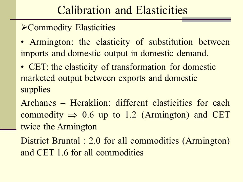 Calibration and Elasticities Commodity Elasticities Armington: the elasticity of substitution between imports and domestic output in domestic demand.