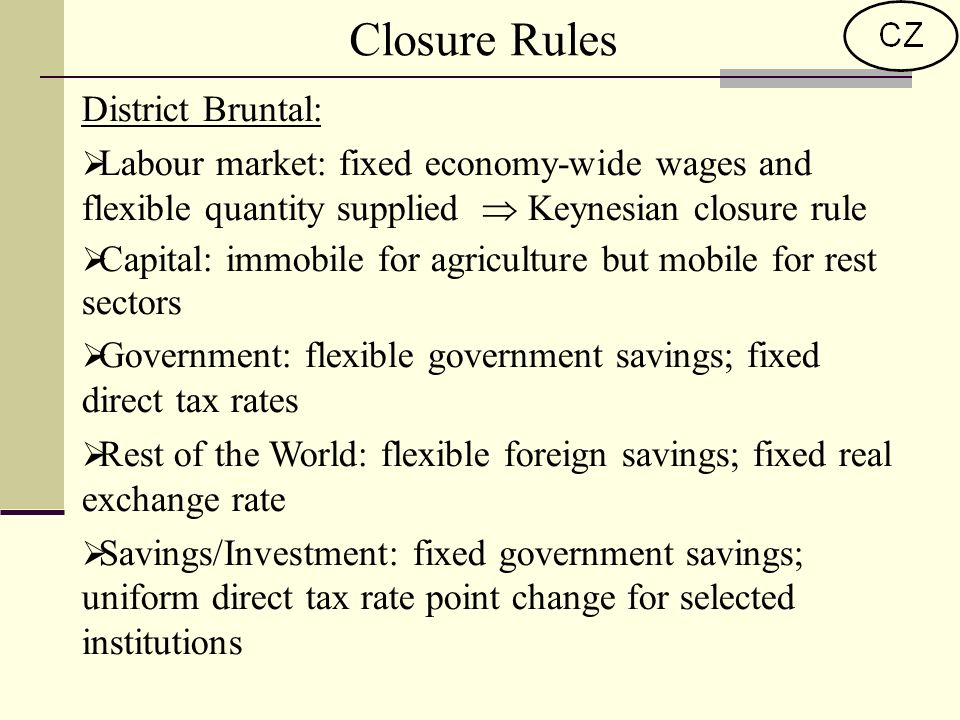 Closure Rules District Bruntal: Labour market: fixed economy-wide wages and flexible quantity supplied Keynesian closure rule Capital: immobile for agriculture but mobile for rest sectors Government: flexible government savings; fixed direct tax rates Rest of the World: flexible foreign savings; fixed real exchange rate Savings/Investment: fixed government savings; uniform direct tax rate point change for selected institutions
