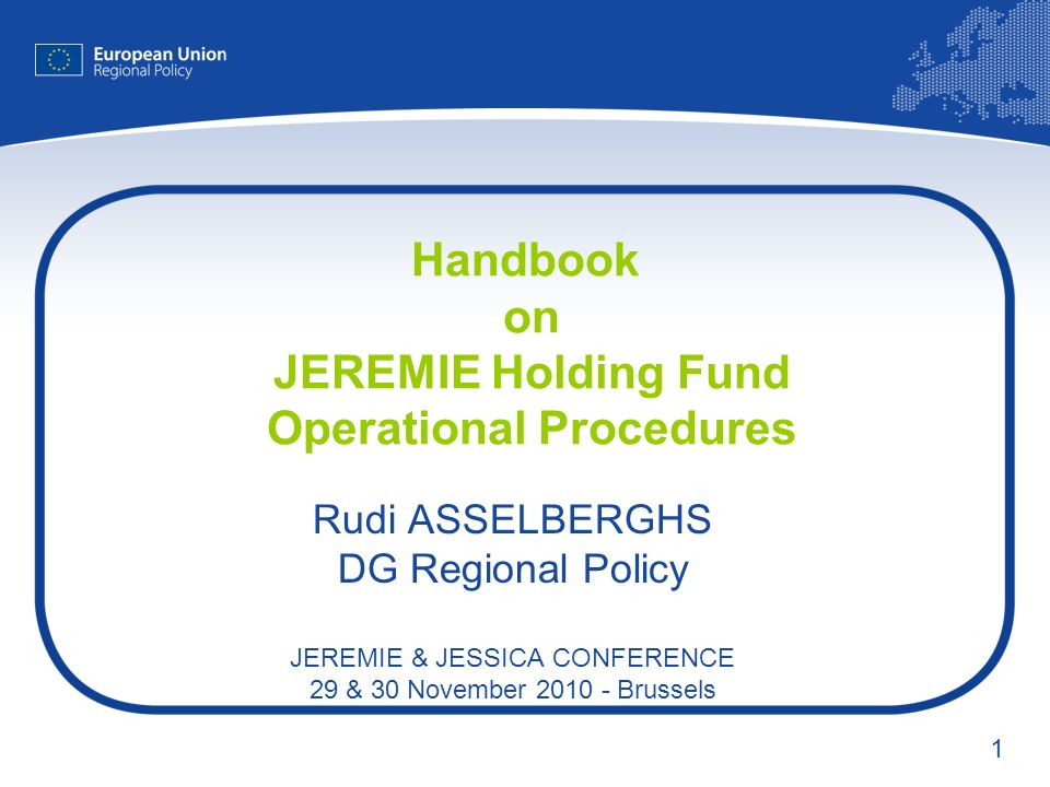 1 Handbook on JEREMIE Holding Fund Operational Procedures Rudi ASSELBERGHS DG Regional Policy JEREMIE & JESSICA CONFERENCE 29 & 30 November 2010 - Brussels