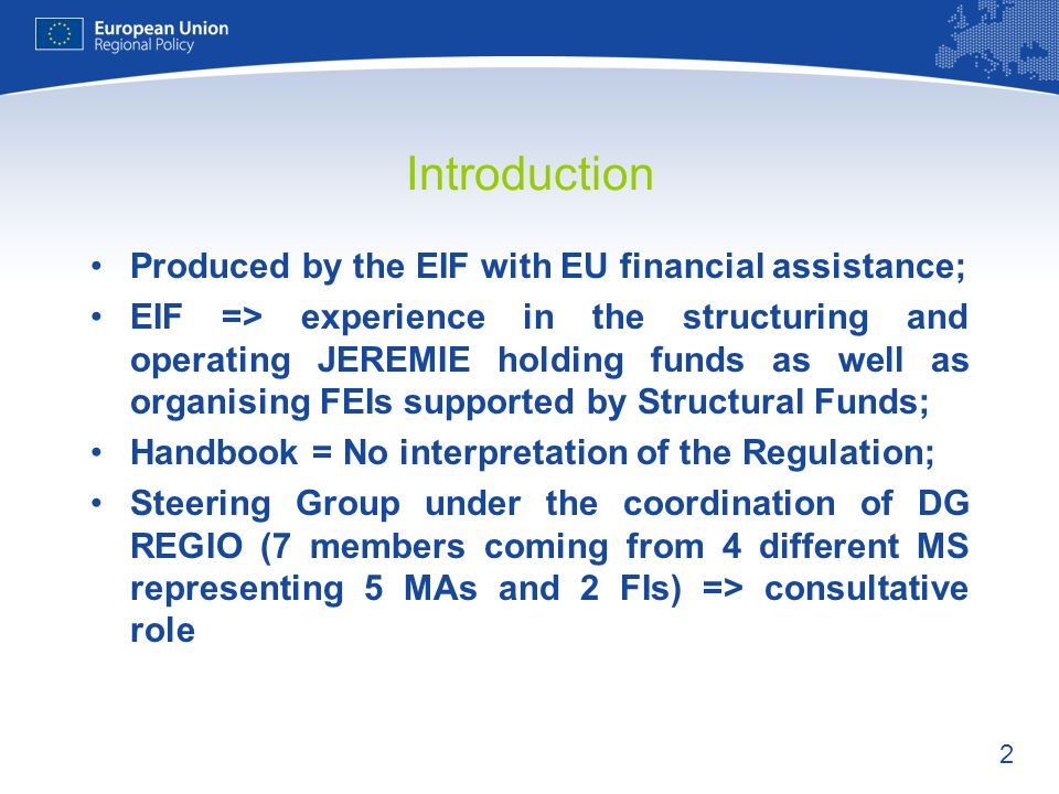 2 Introduction Produced by the EIF with EU financial assistance; EIF => experience in the structuring and operating JEREMIE holding funds as well as organising FEIs supported by Structural Funds; Handbook = No interpretation of the Regulation; Steering Group under the coordination of DG REGIO (7 members coming from 4 different MS representing 5 MAs and 2 FIs) => consultative role