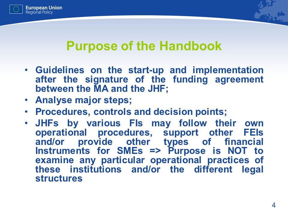 4 Purpose of the Handbook Guidelines on the start-up and implementation after the signature of the funding agreement between the MA and the JHF; Analyse major steps; Procedures, controls and decision points; JHFs by various FIs may follow their own operational procedures, support other FEIs and/or provide other types of financial Instruments for SMEs => Purpose is NOT to examine any particular operational practices of these institutions and/or the different legal structures