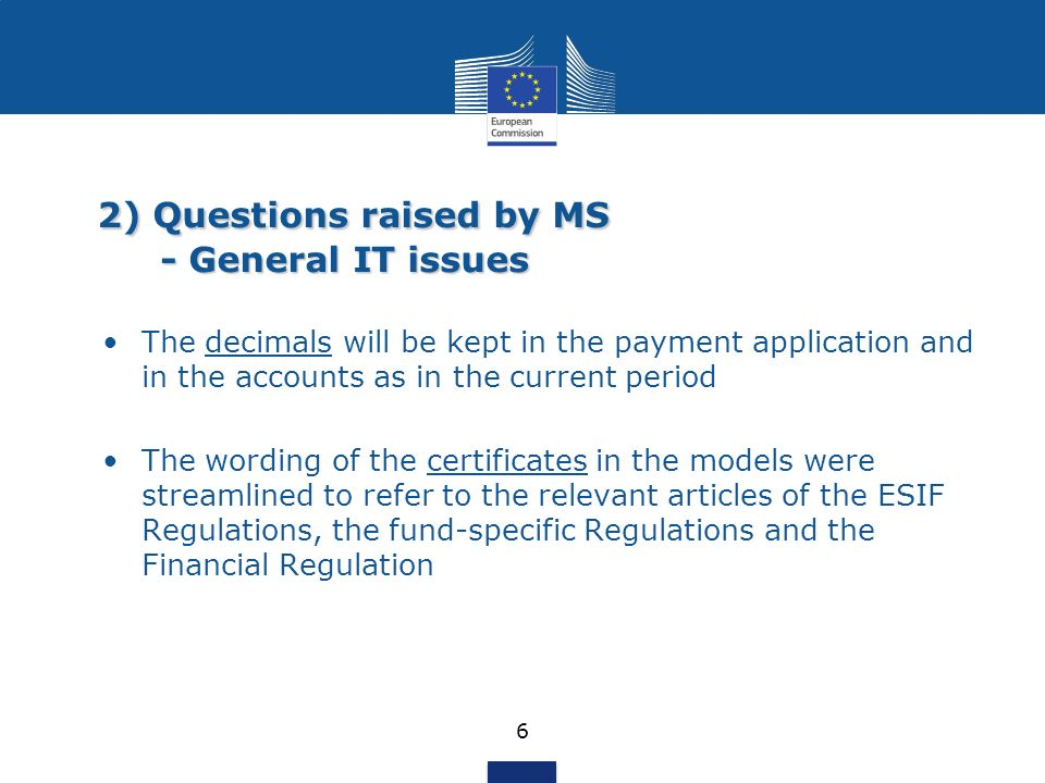 2) Questions raised by MS - General IT issues 6 The decimals will be kept in the payment application and in the accounts as in the current period The wording of the certificates in the models were streamlined to refer to the relevant articles of the ESIF Regulations, the fund-specific Regulations and the Financial Regulation