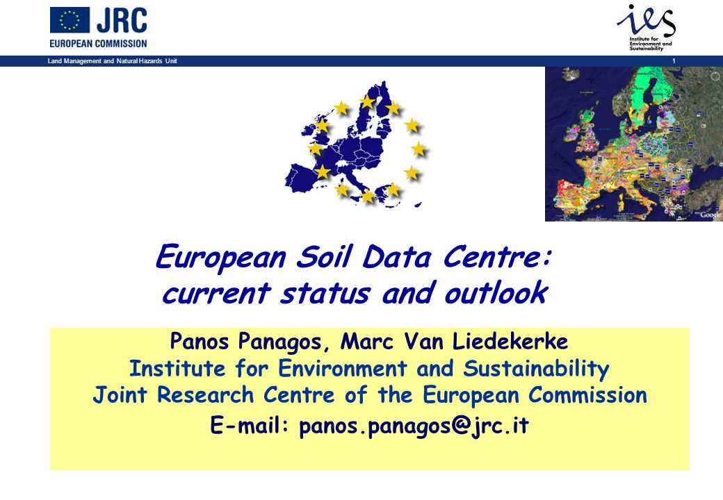 Land Management and Natural Hazards Unit1 European Soil Data Centre: current status and outlook Panos Panagos, Marc Van Liedekerke Institute for Environment and Sustainability Joint Research Centre of the European Commission