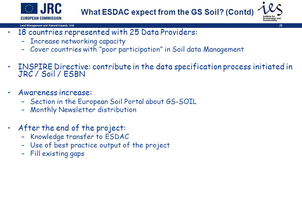 Land Management and Natural Hazards Unit25 18 countries represented with 25 Data Providers: –Increase networking capacity –Cover countries with poor participation in Soil data Management INSPIRE Directive: contribute in the data specification process initiated in JRC / Soil / ESBN Awareness increase: –Section in the European Soil Portal about GS-SOIL –Monthly Newsletter distribution After the end of the project: –Knowledge transfer to ESDAC –Use of best practice output of the project –Fill existing gaps What ESDAC expect from the GS Soil.